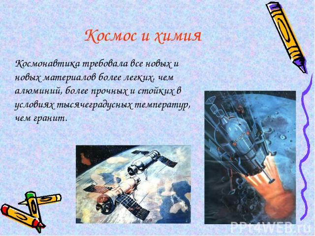 Космос и химия Космонавтика требовала все новых и новых материалов более легких, чем алюминий, более прочных и стойких в условиях тысячеградусных температур, чем гранит.