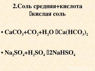 2.Соль средняя+кислота кислая соль CaCO3+CO2+H2O Ca(HCO3)2 Na2SO4+H2SO4 2NaHSO4