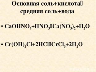 Основная соль+кислота средняя соль+вода CaOHNO3+HNO3 Ca(NO3)2+H2O Cr(OH)2Cl+2HCl