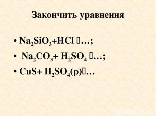 Закончить уравнения Na2SiO3+HCl …; Na2CO3+ H2SO4 …; CuS+ H2SO4(p) …