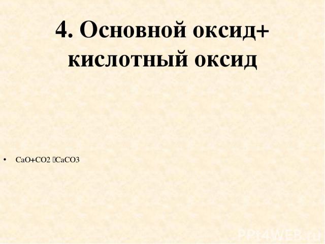 4. Основной оксид+ кислотный оксид CaO+CO2 CaCO3