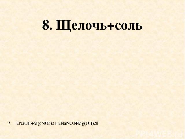 8. Щелочь+соль 2NaOH+Mg(NO3)2 2NaNO3+Mg(OH)2