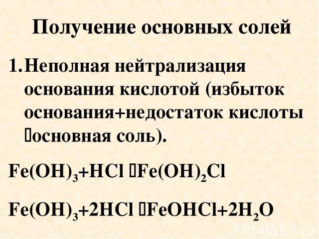 Получение основных солей Неполная нейтрализация основания кислотой (избыток основания+недостаток кислоты основная соль). Fe(OH)3+HCl Fe(OH)2Cl Fe(OH)3+2HCl FeOHCl+2H2O