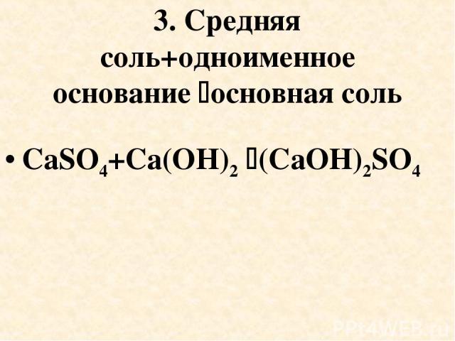 3. Средняя соль+одноименное основание основная соль CaSO4+Cа(OH)2 (CaOH)2SO4