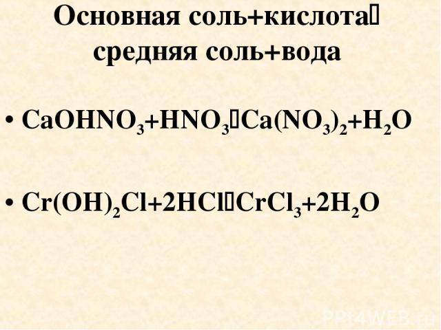 Основная соль+кислота средняя соль+вода CaOHNO3+HNO3 Ca(NO3)2+H2O Cr(OH)2Cl+2HCl CrCl3+2H2O