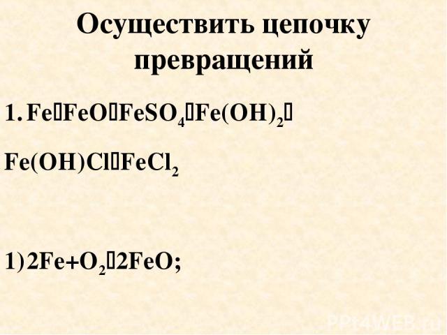 Осуществить цепочку превращений Fe FeO FeSO4 Fe(OH)2 Fe(OH)Cl FeCl2 2Fe+O2 2FeO; 2) FeO+H2SO4 FeSO4+H2O;