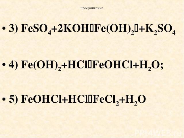 продолжение 3) FeSO4+2KOH Fe(OH)2 +K2SO4 4) Fe(OH)2+HCl FeOHCl+H2O; 5) FeOHCl+HCl FeCl2+H2O