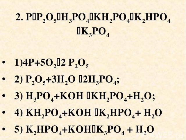 2. P P2O5 H3PO4 KH2PO4 K2HPO4 K3PO4 1)4P+5O2 2 P2O5 2) P2O5+3H2O 2H3PO4; 3) H3PO4+KOH KH2PO4+H2O; 4) KH2PO4+KOH K2HPO4+ H2O 5) K2HPO4+KOH K3PO4 + H2O
