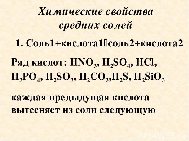 Химические свойства средних солей 1. Соль1+кислота1 соль2+кислота2 Ряд кислот: HNO3, H2SO4, HCl, H3PO4, H2SO3, H2CO3,H2S, H2SiO3 каждая предыдущая кислота вытесняет из соли следующую