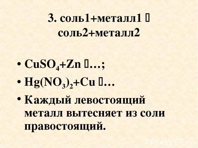 3. соль1+металл1 соль2+металл2 CuSO4+Zn …; Hg(NO3)2+Cu … Каждый левостоящий металл вытесняет из соли правостоящий.