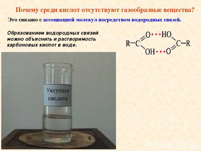 Почему среди кислот отсутствуют газообразные вещества? Это связано с ассоциацией молекул посредством водородных связей. Образованием водородных связей можно объяснить и растворимость карбоновых кислот в воде.