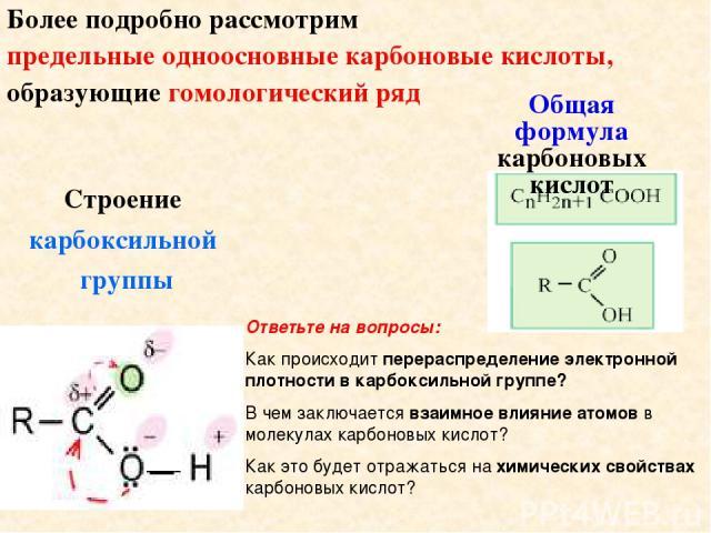 Более подробно рассмотрим предельные одноосновные карбоновые кислоты, образующие гомологический ряд Общая формула карбоновых кислот Строение карбоксильной группы Ответьте на вопросы: Как происходит перераспределение электронной плотности в карбоксил…