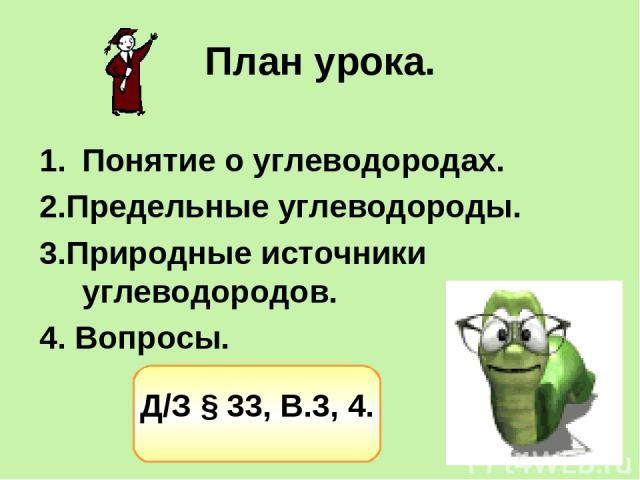 План урока. Понятие о углеводородах. 2.Предельные углеводороды. 3.Природные источники углеводородов. 4. Вопросы. Д/З § 33, В.3, 4.