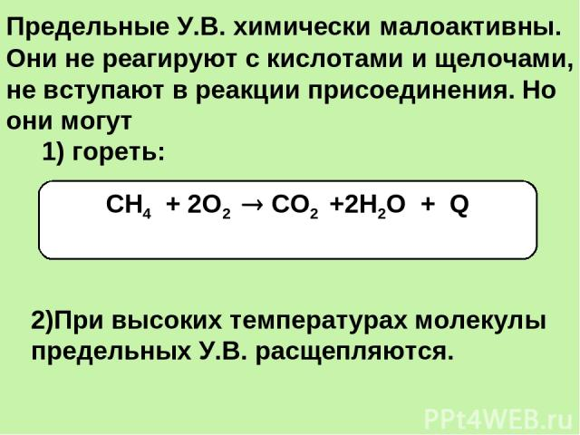 Предельные У.В. химически малоактивны. Они не реагируют с кислотами и щелочами, не вступают в реакции присоединения. Но они могут 1) гореть: СН4 + 2О2 СО2 +2Н2О + Q 2)При высоких температурах молекулы предельных У.В. расщепляются.