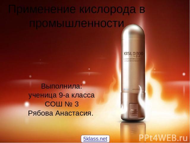 Применение кислорода в промышленности Выполнила: ученица 9-а класса СОШ № 3 Рябова Анастасия. 5klass.net