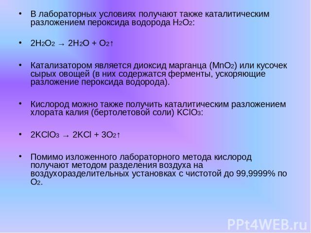 В лабораторных условиях получают также каталитическим разложением пероксида водорода Н2О2: 2Н2О2 → 2Н2О + О2↑ Катализатором является диоксид марганца (MnO2) или кусочек сырых овощей (в них содержатся ферменты, ускоряющие разложение пероксида водород…