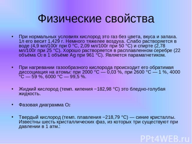 Физические свойства При нормальных условиях кислород это газ без цвета, вкуса и запаха. 1л его весит 1,429 г. Немного тяжелее воздуха. Слабо растворяется в воде (4,9 мл/100г при 0 °C, 2,09 мл/100г при 50 °C) и спирте (2,78 мл/100г при 25 °C). Хорошо…