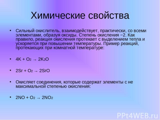 Химические свойства Сильный окислитель, взаимодействует, практически, со всеми элементами, образуя оксиды. Степень окисления −2. Как правило, реакция окисления протекает с выделением тепла и ускоряется при повышении температуры. Пример реакций, прот…