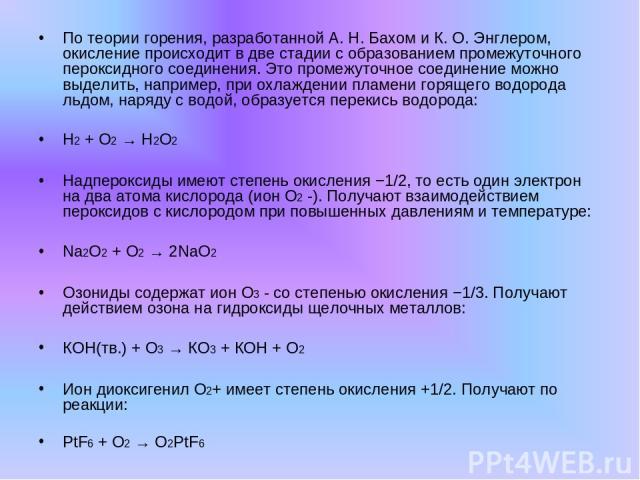 По теории горения, разработанной А. Н. Бахом и К. О. Энглером, окисление происходит в две стадии с образованием промежуточного пероксидного соединения. Это промежуточное соединение можно выделить, например, при охлаждении пламени горящего водорода л…