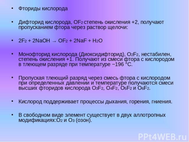 Фториды кислорода Дифторид кислорода, OF2 степень окисления +2, получают пропусканием фтора через раствор щелочи: 2F2 + 2NaOH → OF2 + 2NaF + H2O Монофторид кислорода (Диоксидифторид), O2F2, нестабилен, степень окисления +1. Получают из смеси фтора с…