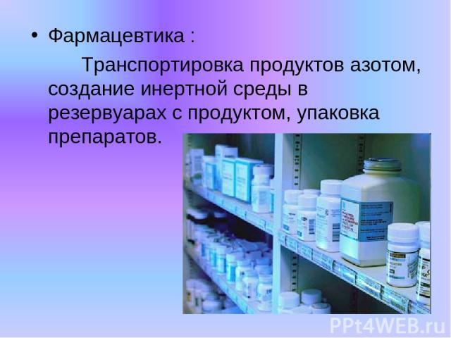 Фармацевтика : Транспортировка продуктов азотом, создание инертной среды в резервуарах с продуктом, упаковка препаратов.
