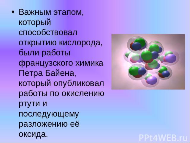Важным этапом, который способствовал открытию кислорода, были работы французского химика Петра Байена, который опубликовал работы по окислению ртути и последующему разложению её оксида.