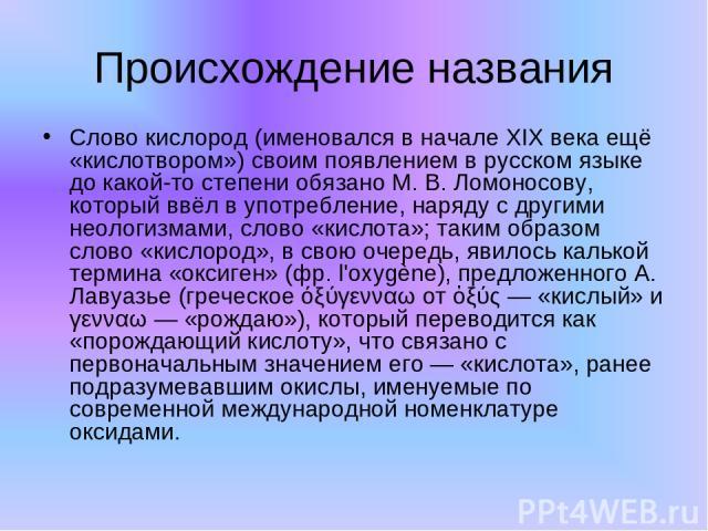 Происхождение названия Слово кислород (именовался в начале XIX века ещё «кислотвором») своим появлением в русском языке до какой-то степени обязано М. В. Ломоносову, который ввёл в употребление, наряду с другими неологизмами, слово «кислота»; таким …