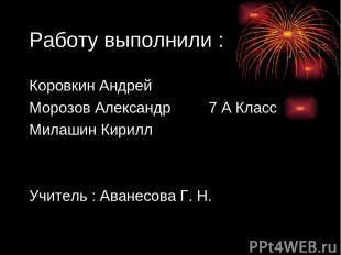 Работу выполнили : Коровкин Андрей Морозов Александр 7 А Класс Милашин Кирилл Уч