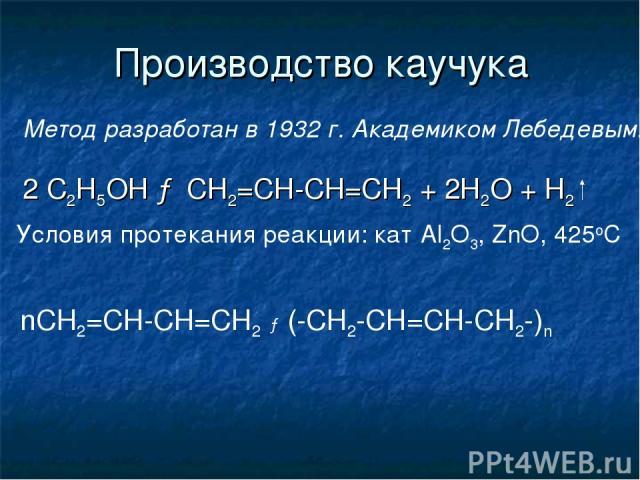 Производство каучука Метод разработан в 1932 г. Академиком Лебедевым. 2 С2Н5ОН → СН2=СН-СН=СН2 + 2Н2О + Н2 nСН2=СН-СН=СН2 → (-СН2-СН=СН-СН2-)n Условия протекания реакции: кат Al2O3, ZnO, 425oC