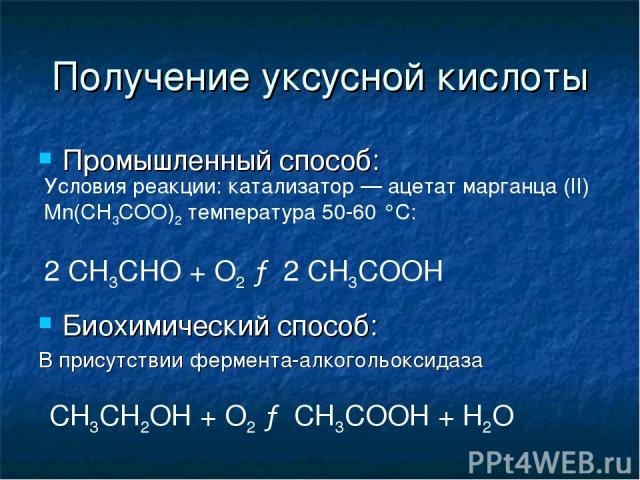 Получение уксусной кислоты Промышленный способ: Биохимический способ: В присутствии фермента-алкогольоксидаза Условия реакции: катализатор— ацетат марганца (II) Mn(CH3COO)2 температура 50-60 °С: 2 CH3CHO + O2 → 2 CH3COOH СН3СН2ОН + О2 → СН3СООН + Н2О