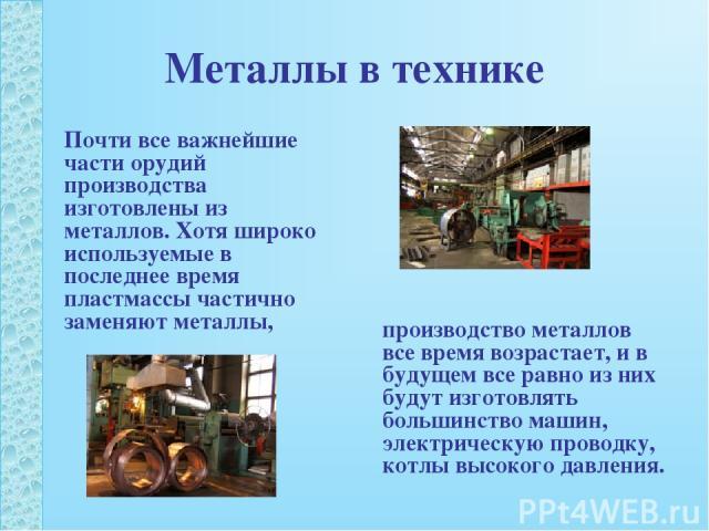 Металлы в технике Почти все важнейшие части орудий производства изготовлены из металлов. Хотя широко используемые в последнее время пластмассы частично заменяют металлы, производство металлов все время возрастает, и в будущем все равно из них будут …