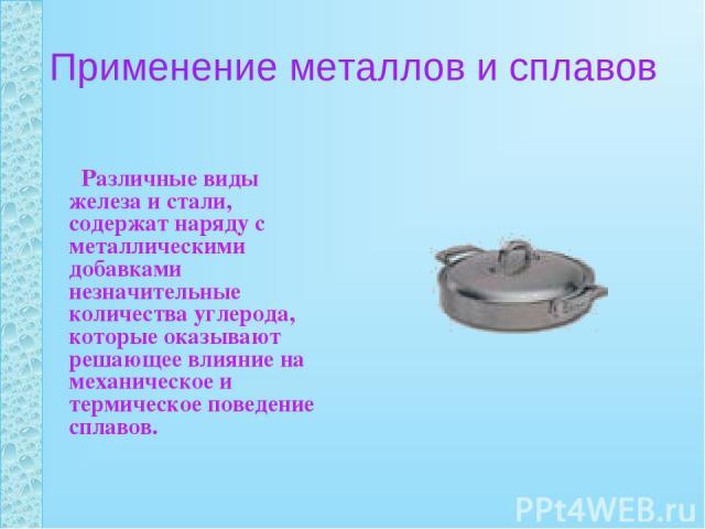 Применение металлов и сплавов Различные виды железа и стали, содержат наряду с металлическими добавками незначительные количества углерода, которые оказывают решающее влияние на механическое и термическое поведение сплавов.
