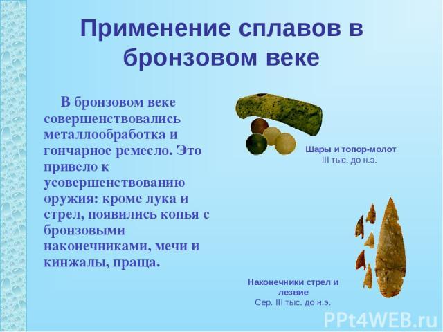 Применение сплавов в бронзовом веке В бронзовом веке совершенствовались металлообработка и гончарное ремесло. Это привело к усовершенствованию оружия: кроме лука и стрел, появились копья с бронзовыми наконечниками, мечи и кинжалы, праща. Шары и топо…