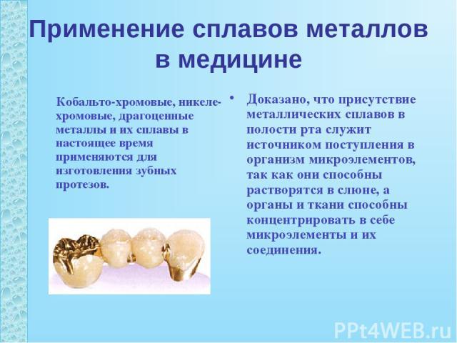 Применение сплавов металлов в медицине Кобальто-хромовые, никеле-хромовые, драгоценные металлы и их сплавы в настоящее время применяются для изготовления зубных протезов. Доказано, что присутствие металлических сплавов в полости рта служит источнико…