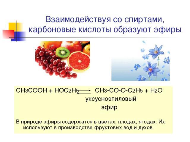 Взаимодействуя со спиртами, карбоновые кислоты образуют эфиры CH3COOH + HOC2H5 CH3-CO-O-C2H5 + H2O уксусноэтиловый эфир В природе эфиры содержатся в цветах, плодах, ягодах. Их используют в производстве фруктовых вод и духов.
