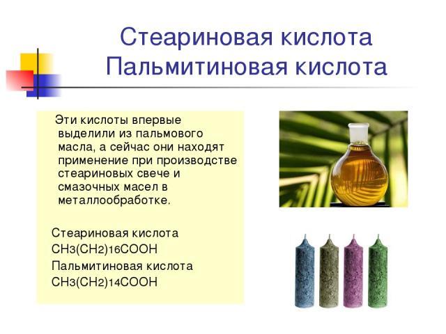 Стеариновая кислота Пальмитиновая кислота Эти кислоты впервые выделили из пальмового масла, а сейчас они находят применение при производстве стеариновых свече и смазочных масел в металлообработке. Стеариновая кислота CH3(CH2)16COOH Пальмитиновая кис…