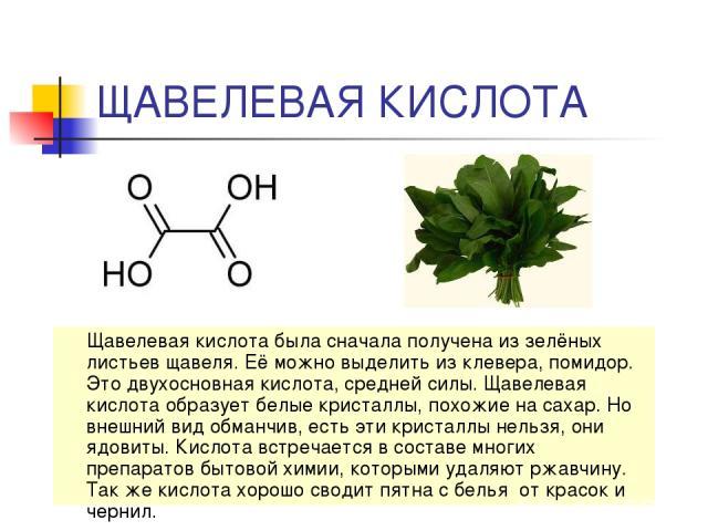 ЩАВЕЛЕВАЯ КИСЛОТА Щавелевая кислота была сначала получена из зелёных листьев щавеля. Её можно выделить из клевера, помидор. Это двухосновная кислота, средней силы. Щавелевая кислота образует белые кристаллы, похожие на сахар. Но внешний вид обманчив…