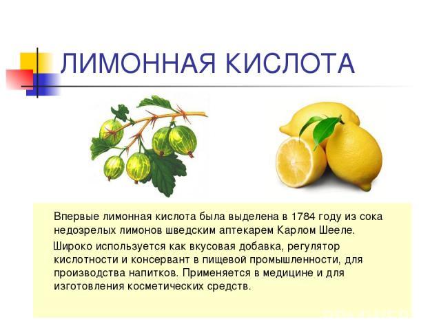 ЛИМОННАЯ КИСЛОТА Впервые лимонная кислота была выделена в 1784 году из сока недозрелых лимонов шведским аптекарем Карлом Шееле. Широко используется как вкусовая добавка, регулятор кислотности и консервант в пищевой промышленности, для производства н…