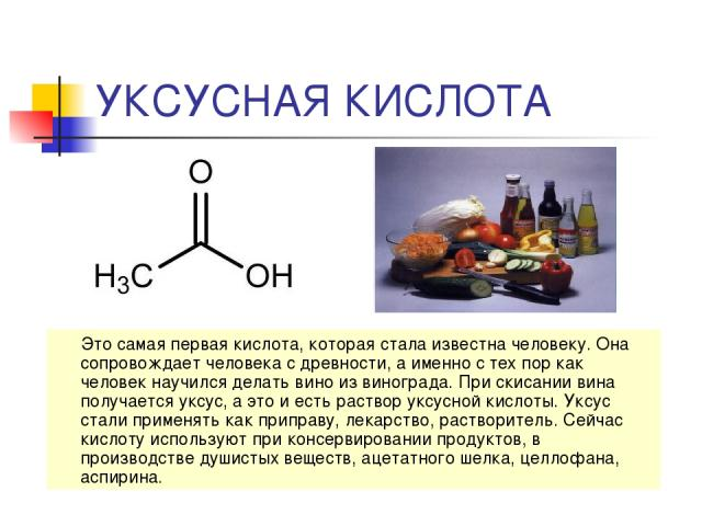 УКСУСНАЯ КИСЛОТА Это самая первая кислота, которая стала известна человеку. Она сопровождает человека с древности, а именно с тех пор как человек научился делать вино из винограда. При скисании вина получается уксус, а это и есть раствор уксусной ки…