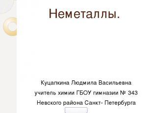 Неметаллы. Куцапкина Людмила Васильевна учитель химии ГБОУ гимназии № 343 Невско