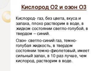 Кислород О2 и озон О3 Кислород- газ, без цвета, вкуса и запаха, плохо растворим