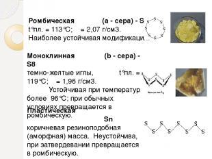 Ромбическая (a - сера) - S8 t°пл. = 113°C; ρ = 2,07 г/см3. Наиболее