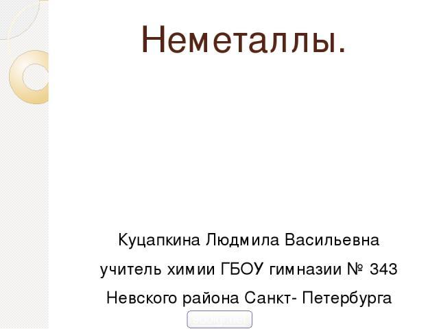 Неметаллы. Куцапкина Людмила Васильевна учитель химии ГБОУ гимназии № 343 Невского района Санкт- Петербурга 900igr.net