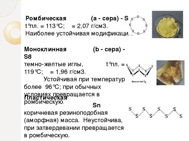 Ромбическая (a - сера) - S8 t°пл. = 113°C; ρ = 2,07 г/см3. Наиболее устойчивая модификация. Моноклинная (b - сера) - S8 темно-желтые иглы, t°пл. = 119°C; ρ = 1,96 г/см3. Устойчивая при температуре бо…