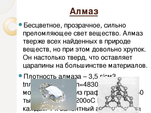 Алмаз Бесцветное, прозрачное, сильно преломляющее свет вещество. Алмаз тверже всех найденных в природе веществ, но при этом довольно хрупок. Он настолько тверд, что оставляет царапины на большинстве материалов. Плотность алмаза – 3,5 г/см3, tплав=37…
