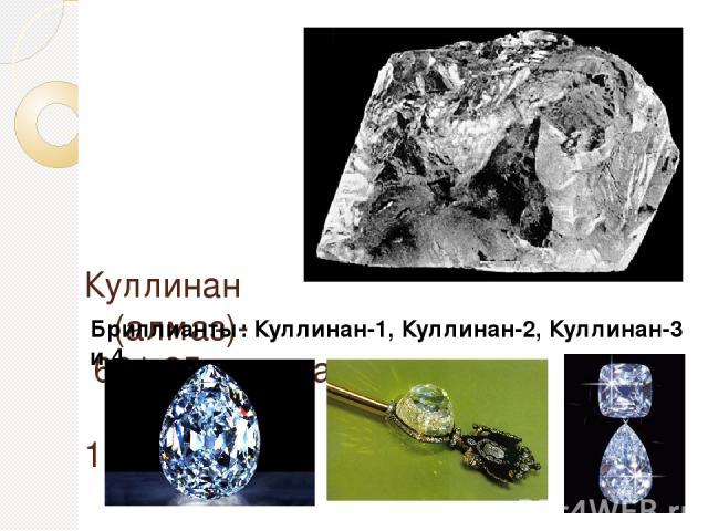 Куллинан (алмаз)- 621,35 грамма, размеры: 100х65х50 мм Бриллианты: Куллинан-1, Куллинан-2, Куллинан-3 и 4