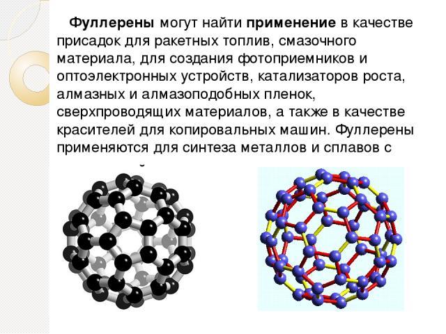 Фуллерены могут найти применение в качестве присадок для ракетных топлив, смазочного материала, для создания фотоприемников и оптоэлектронных устройств, катализаторов роста, алмазных и алмазоподобных пленок, сверхпроводящих материалов, а также в ка…