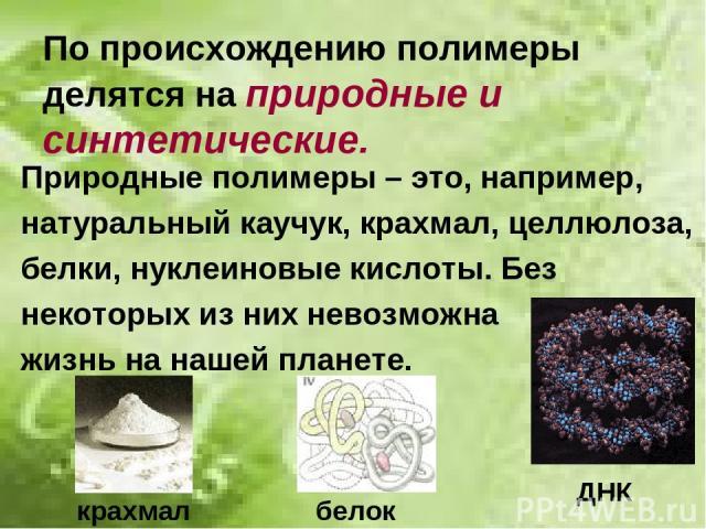 По происхождению полимеры делятся на природные и синтетические. Природные полимеры – это, например, натуральный каучук, крахмал, целлюлоза, белки, нуклеиновые кислоты. Без некоторых из них невозможна жизнь на нашей планете. ДНК крахмал белок