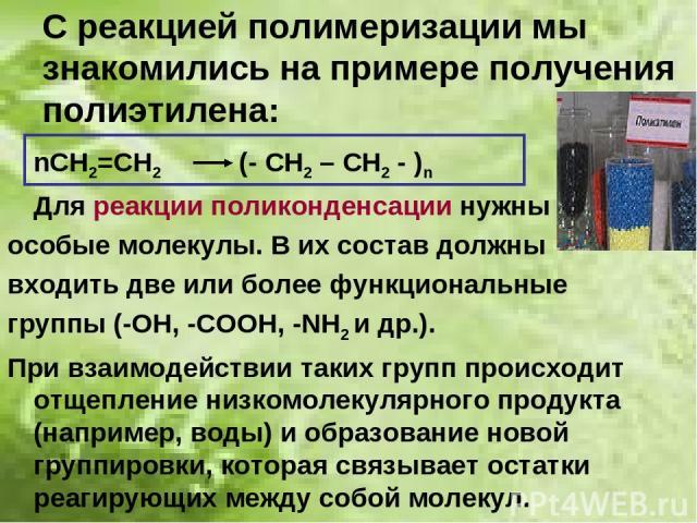 С реакцией полимеризации мы знакомились на примере получения полиэтилена: nСН2=СН2 (- СН2 – СН2 - )n Для реакции поликонденсации нужны особые молекулы. В их состав должны входить две или более функциональные группы (-ОН, -СООН, -NН2 и др.). При взаи…