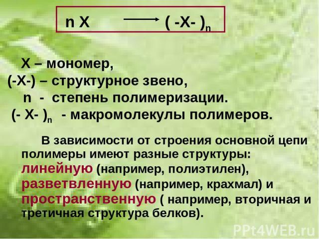 n X ( -X- )n Х – мономер, (-Х-) – структурное звено, n - степень полимеризации. (- Х- )n - макромолекулы полимеров. В зависимости от строения основной цепи полимеры имеют разные структуры: линейную (например, полиэтилен), разветвленную (например, кр…